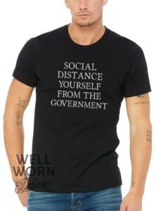 Social Distance Yourself from the Government   Well Worn Clothing